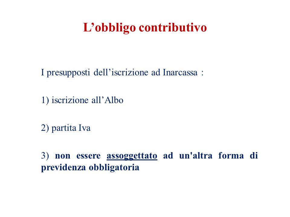 L'obbligo contributivo I presupposti dell'iscrizione ad Inarcassa : 1) iscrizione all'Albo 2) partita Iva 3) non essere assoggettato ad un altra forma di previdenza obbligatoria