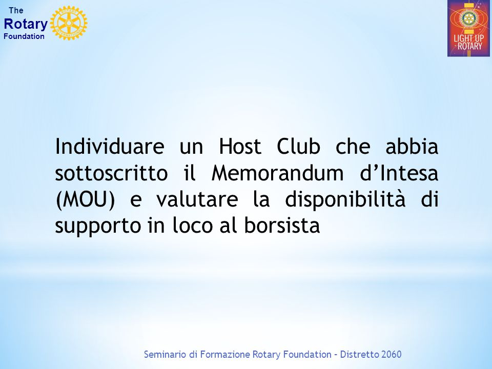 Seminario di Formazione Rotary Foundation – Distretto 2060 The Rotary Foundation Individuare un Host Club che abbia sottoscritto il Memorandum d'Intesa (MOU) e valutare la disponibilità di supporto in loco al borsista