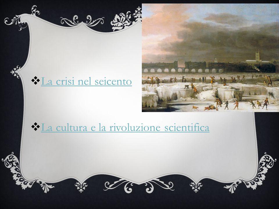  La crisi nel seicento La crisi nel seicento  La cultura e la rivoluzione scientifica La cultura e la rivoluzione scientifica