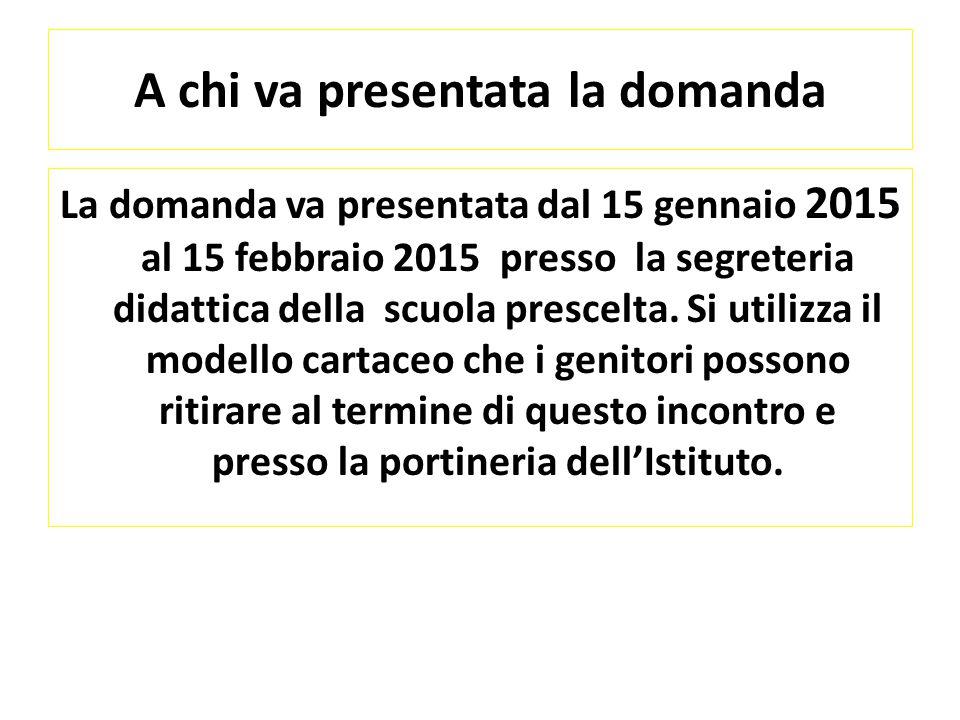 A chi va presentata la domanda La domanda va presentata dal 15 gennaio 2015 al 15 febbraio 2015 presso la segreteria didattica della scuola prescelta.