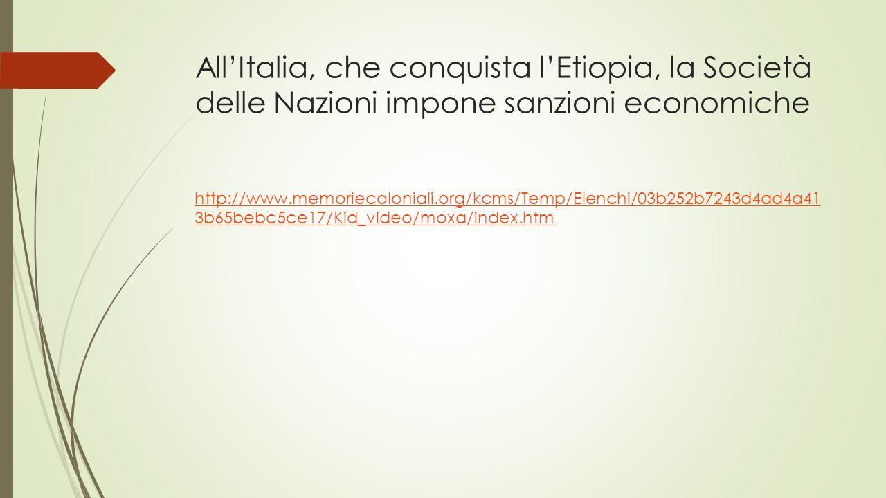 All'Italia, che conquista l'Etiopia, la Società delle Nazioni impone sanzioni economiche http://www.memoriecoloniali.org/kcms/Temp/Elenchi/03b252b7243d4ad4a41 3b65bebc5ce17/Kid_video/moxa/index.htm