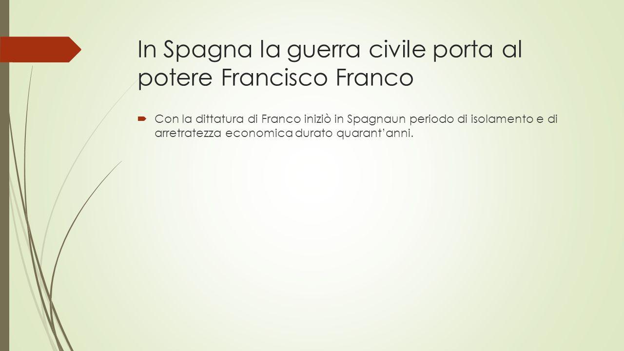 In Spagna la guerra civile porta al potere Francisco Franco  Con la dittatura di Franco iniziò in Spagnaun periodo di isolamento e di arretratezza ec