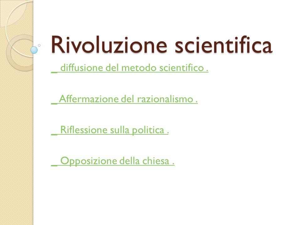 Rivoluzione scientifica _ diffusione del metodo scientifico. _ Affermazione del razionalismo. _ Riflessione sulla politica. _ Opposizione della chiesa