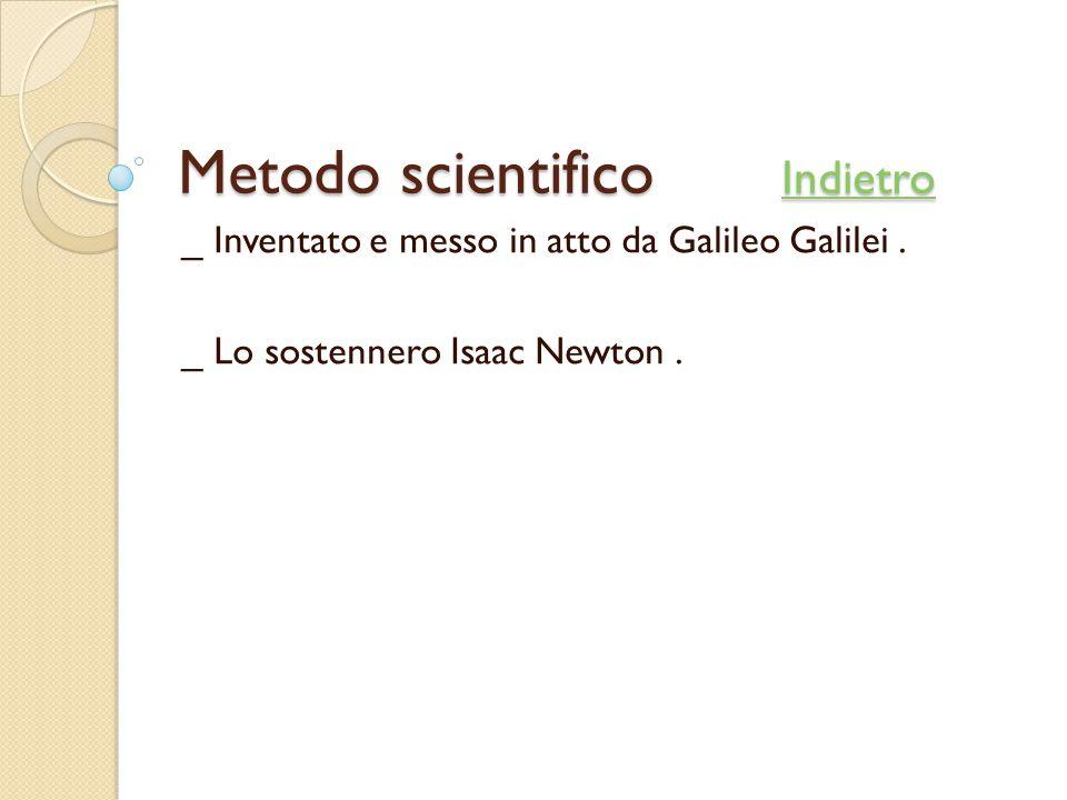 Metodo scientifico Indietro Indietro _ Inventato e messo in atto da Galileo Galilei. _ Lo sostennero Isaac Newton.