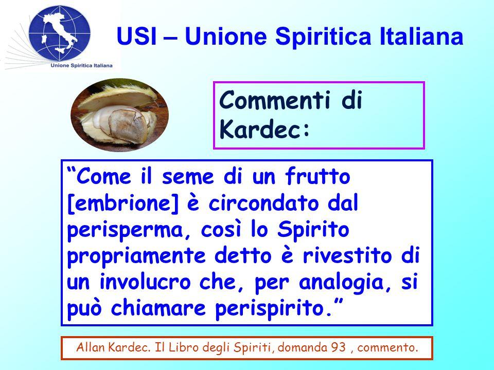 USI – Unione Spiritica Italiana Commenti di Kardec: Come il seme di un frutto [embrione] è circondato dal perisperma, così lo Spirito propriamente detto è rivestito di un involucro che, per analogia, si può chiamare perispirito. Allan Kardec.