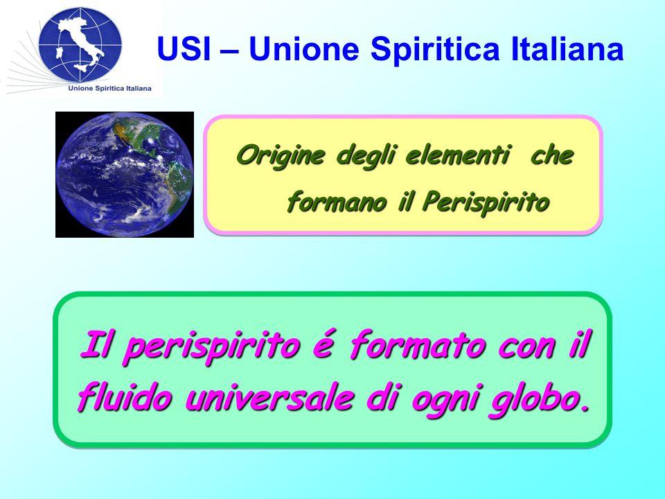 USI – Unione Spiritica Italiana Origine degli elementi che formano il Perispirito Il perispirito é formato con il fluido universale di ogni globo.