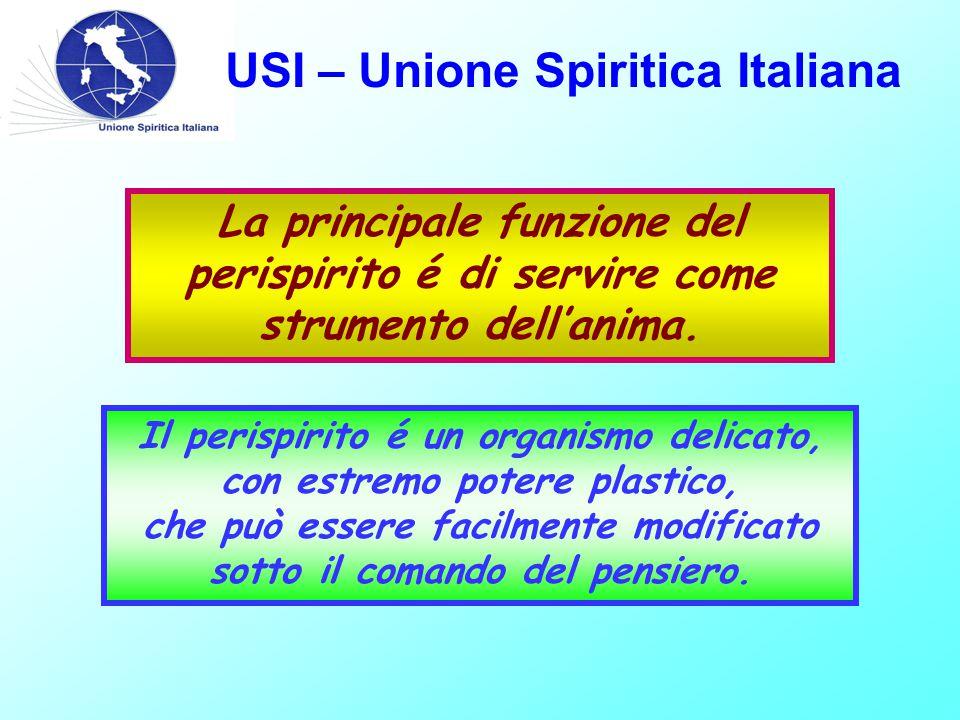 USI – Unione Spiritica Italiana Il perispirito é un organismo delicato, con estremo potere plastico, che può essere facilmente modificato sotto il comando del pensiero.