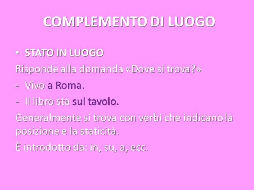 COMPLEMENTO DI LUOGO STATO IN LUOGO STATO IN LUOGO Risponde alla domanda «Dove si trova?» -Vivo a Roma. -Il libro sta sul tavolo. Generalmente si trov