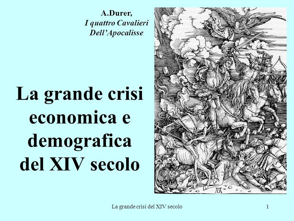 La grande crisi del XIV secolo1 La grande crisi economica e demografica del XIV secolo A.Durer, I quattro Cavalieri Dell'Apocalisse