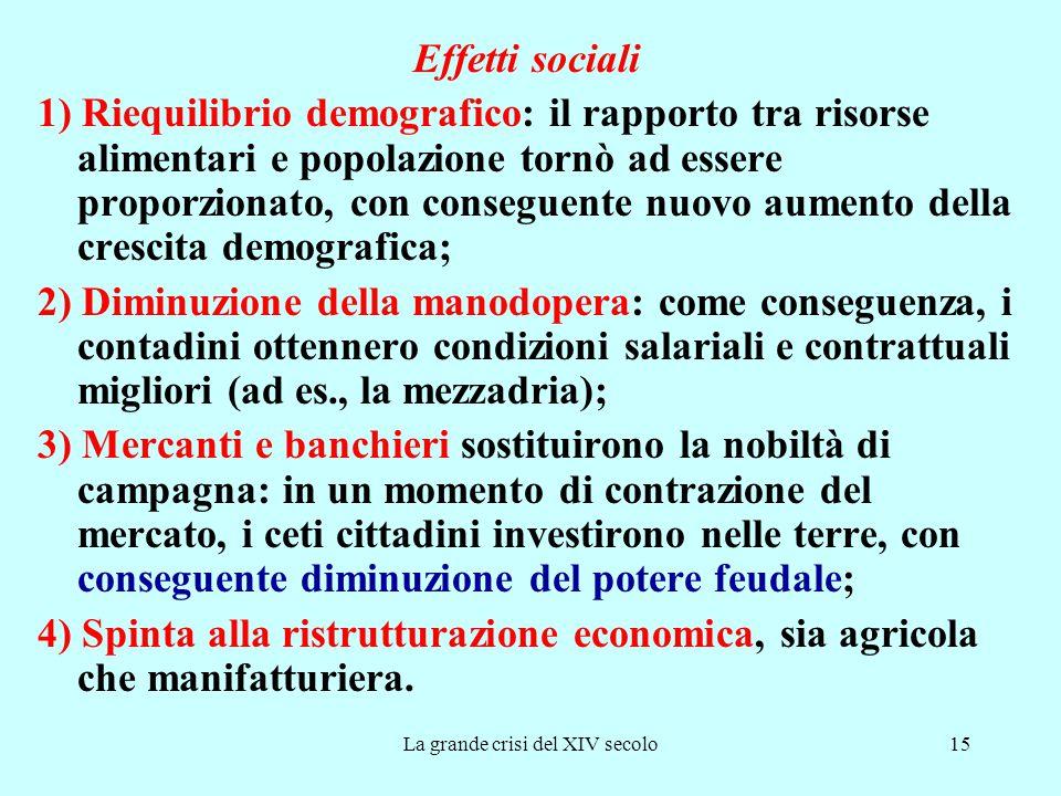 La grande crisi del XIV secolo15 Effetti sociali 1) Riequilibrio demografico: il rapporto tra risorse alimentari e popolazione tornò ad essere proporz