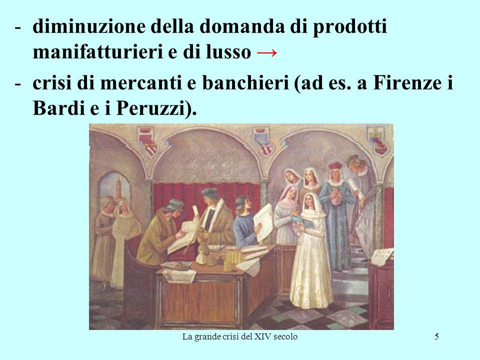 La grande crisi del XIV secolo5 -diminuzione della domanda di prodotti manifatturieri e di lusso → -crisi di mercanti e banchieri (ad es. a Firenze i