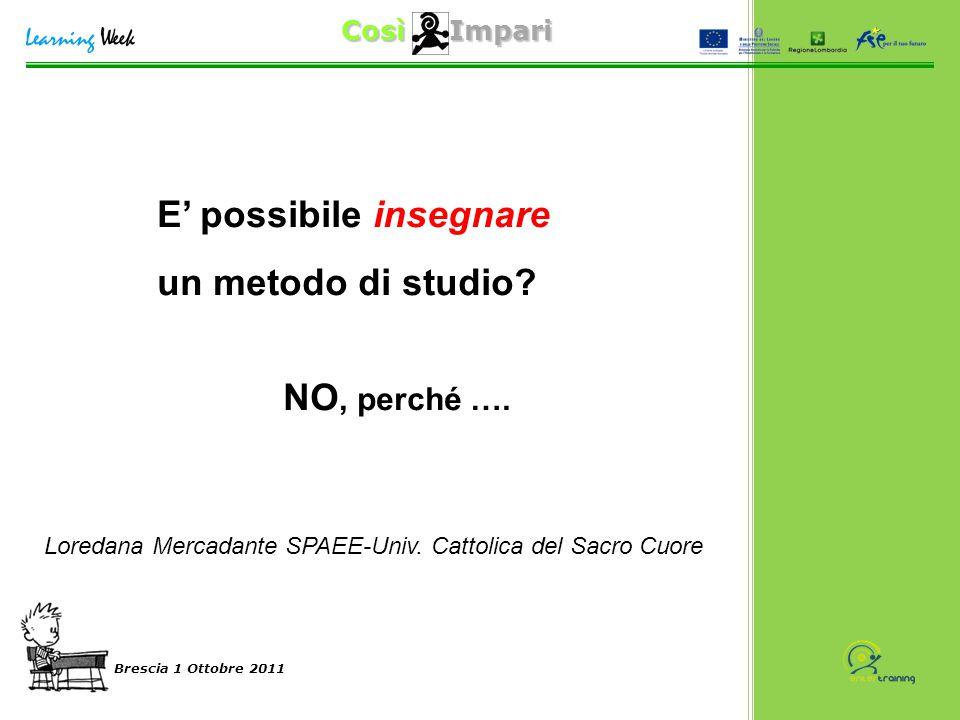 Così Impari Brescia 1 Ottobre 2011 E' possibile insegnare un metodo di studio? NO, perché …. Loredana Mercadante SPAEE-Univ. Cattolica del Sacro Cuore