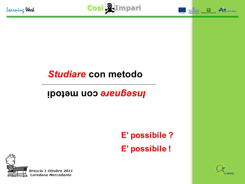 Così Impari Brescia 1 Ottobre 2011 Loredana Mercadante Studiare con metodo Insegnare con metodi E' possibile ? E' possibile !