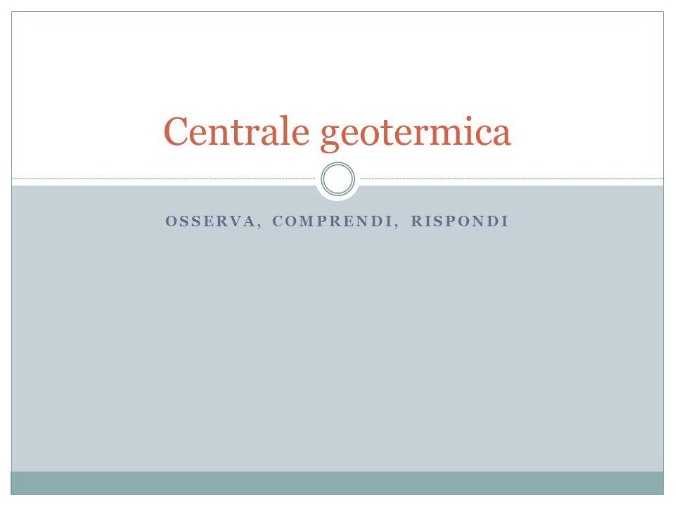 OSSERVA, COMPRENDI, RISPONDI Centrale geotermica