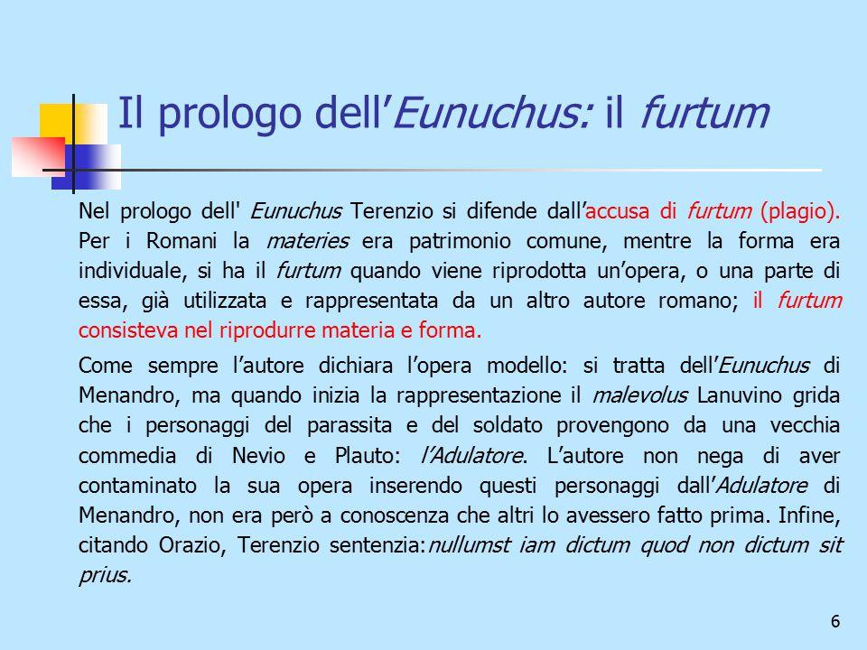 6 Il prologo dell'Eunuchus: il furtum Nel prologo dell' Eunuchus Terenzio si difende dall'accusa di furtum (plagio). Per i Romani la materies era patr