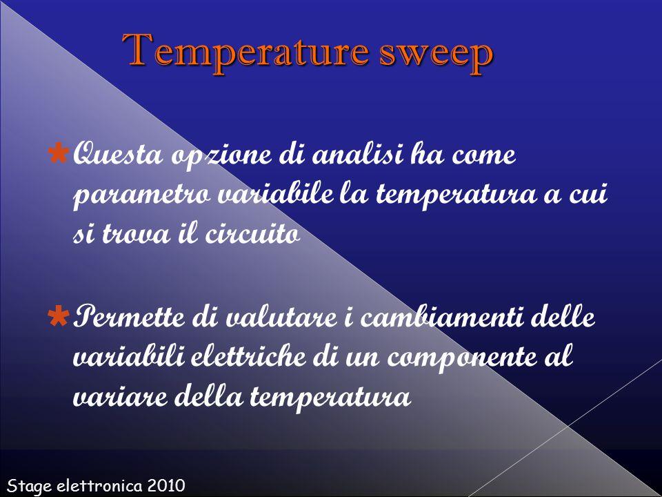   Questa opzione di analisi ha come parametro variabile la temperatura a cui si trova il circuito   Permette di valutare i cambiamenti delle variabili elettriche di un componente al variare della temperatura Stage elettronica 2010 Temperature sweep