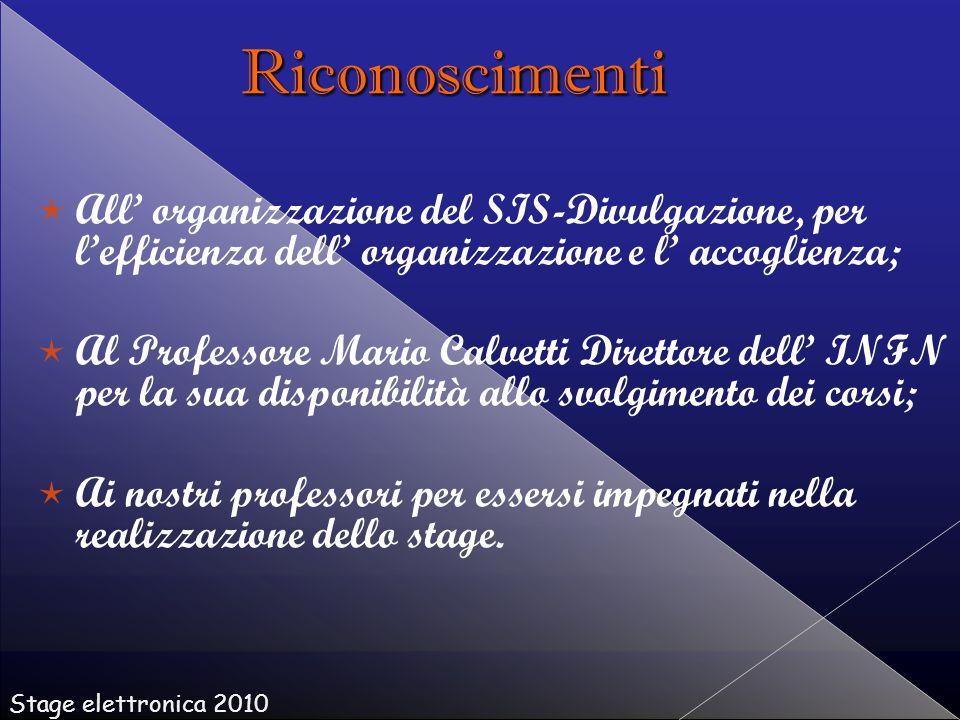   All' organizzazione del SIS-Divulgazione, per l'efficienza dell' organizzazione e l' accoglienza;   Al Professore Mario Calvetti Direttore dell' INFN per la sua disponibilità allo svolgimento dei corsi;   Ai nostri professori per essersi impegnati nella realizzazione dello stage.