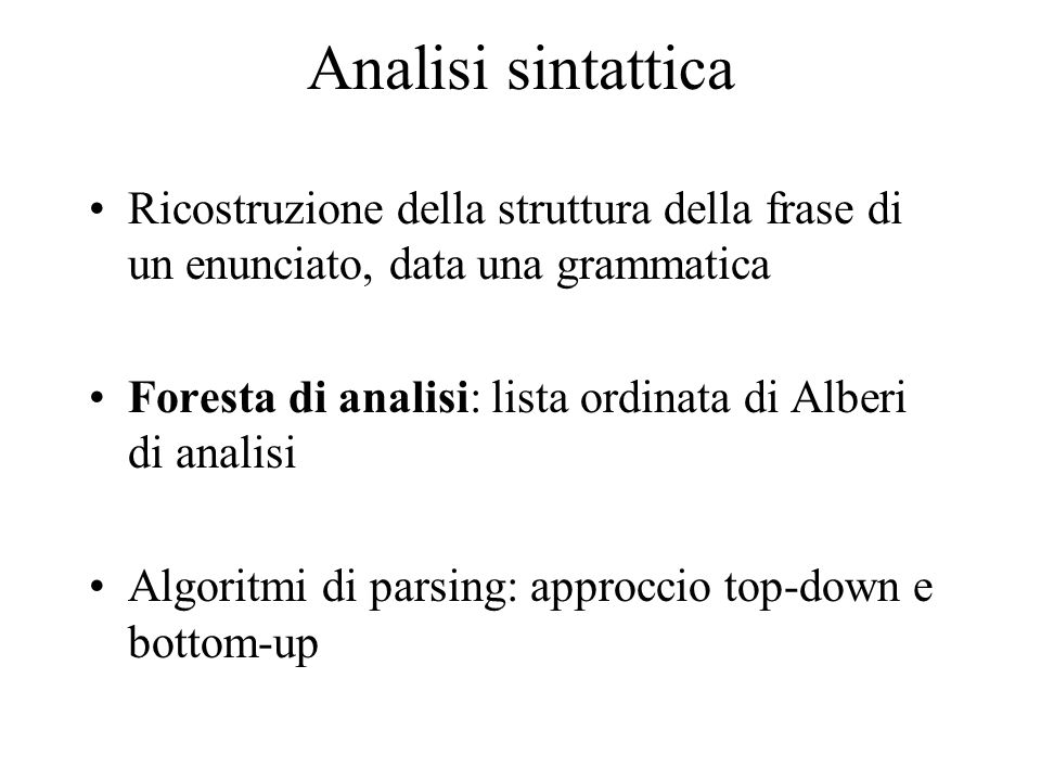 Analisi sintattica Ricostruzione della struttura della frase di un enunciato, data una grammatica Foresta di analisi: lista ordinata di Alberi di analisi Algoritmi di parsing: approccio top-down e bottom-up