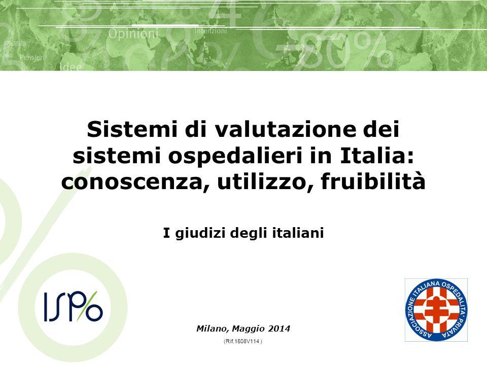 Sistemi di valutazione dei sistemi ospedalieri in Italia: conoscenza, utilizzo, fruibilità I giudizi degli italiani Milano, Maggio 2014 (Rif.1508V114 )