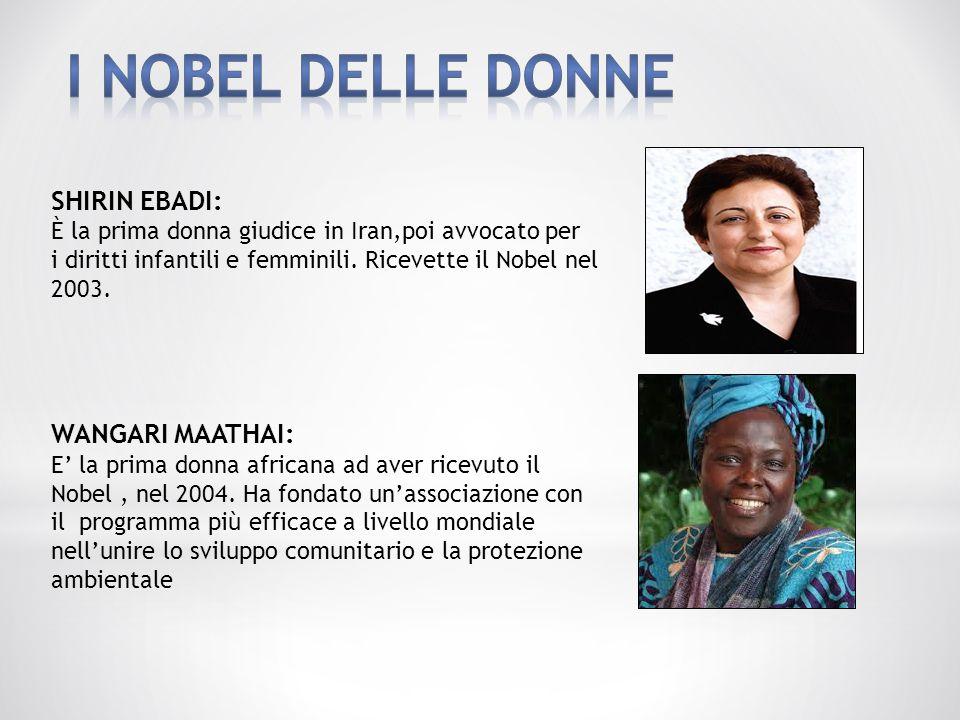 SHIRIN EBADI: È la prima donna giudice in Iran,poi avvocato per i diritti infantili e femminili. Ricevette il Nobel nel 2003. WANGARI MAATHAI: E' la p