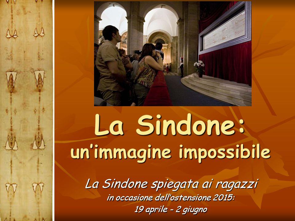 La Sindone: un'immagine impossibile La Sindone spiegata ai ragazzi in occasione dell'ostensione 2015: 19 aprile - 2 giugno