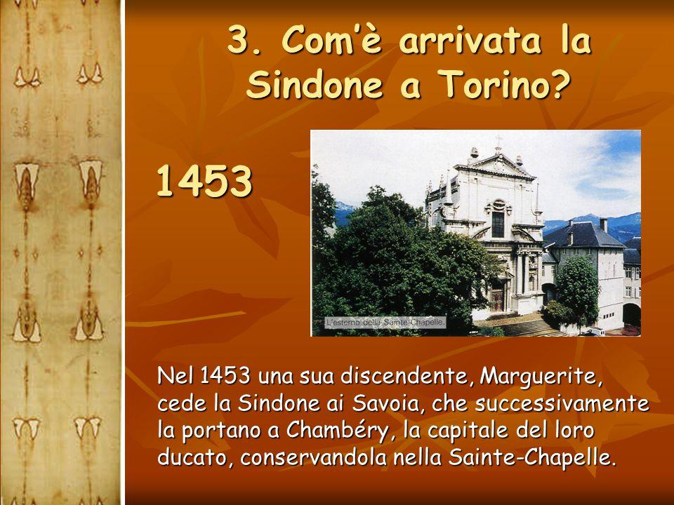 3. Com'è arrivata la Sindone a Torino?  Nel 1453 una sua discendente, Marguerite, cede la Sindone ai Savoia, che successivamente la portano a Chambér