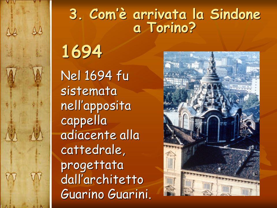 Nel 1694 fu sistemata nell'apposita cappella adiacente alla cattedrale, progettata dall'architetto Guarino Guarini. 1694 3. Com'è arrivata la Sindone