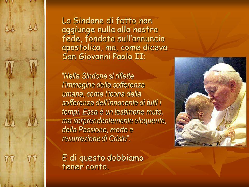 """ La Sindone di fatto non aggiunge nulla alla nostra fede, fondata sull'annuncio apostolico, ma, come diceva San Giovanni Paolo II :  """" Nella Sindone"""