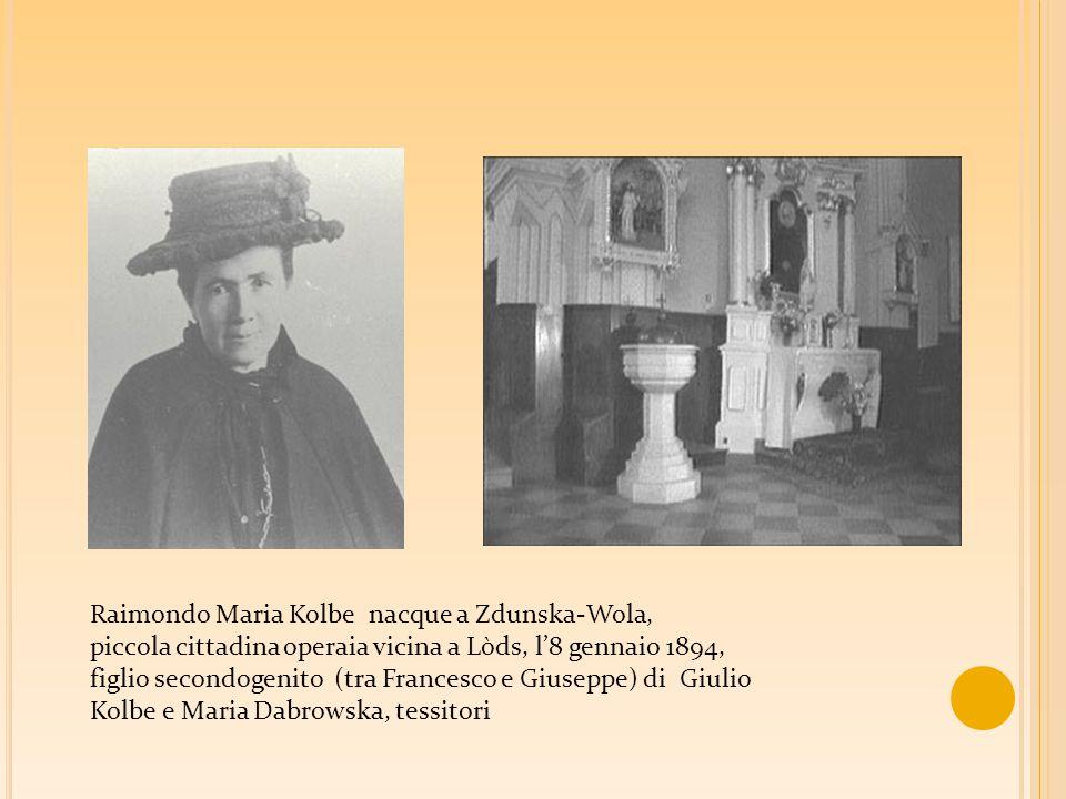 Raimondo Maria Kolbe nacque a Zdunska-Wola, piccola cittadina operaia vicina a Lòds, l'8 gennaio 1894, figlio secondogenito (tra Francesco e Giuseppe) di Giulio Kolbe e Maria Dabrowska, tessitori