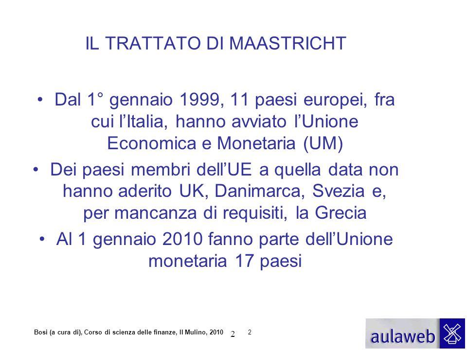 Bosi (a cura di), Corso di scienza delle finanze, Il Mulino, 20102 IL TRATTATO DI MAASTRICHT Dal 1° gennaio 1999, 11 paesi europei, fra cui l'Italia,