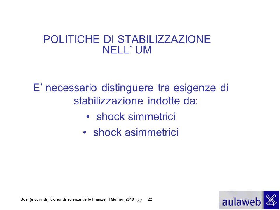 Bosi (a cura di), Corso di scienza delle finanze, Il Mulino, 201022 POLITICHE DI STABILIZZAZIONE NELL' UM E' necessario distinguere tra esigenze di st