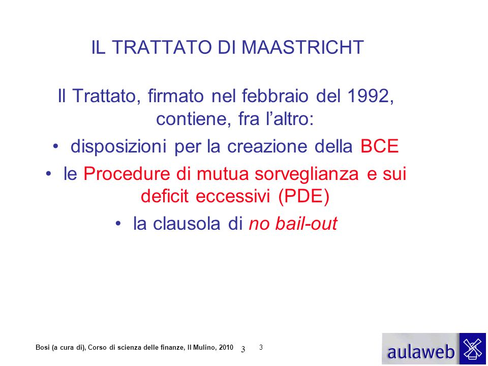 Bosi (a cura di), Corso di scienza delle finanze, Il Mulino, 20103 Il Trattato, firmato nel febbraio del 1992, contiene, fra l'altro: disposizioni per