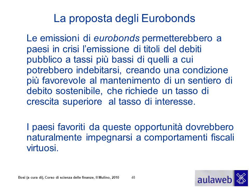 Bosi (a cura di), Corso di scienza delle finanze, Il Mulino, 201048 La proposta degli Eurobonds Le emissioni di eurobonds permetterebbero a paesi in c