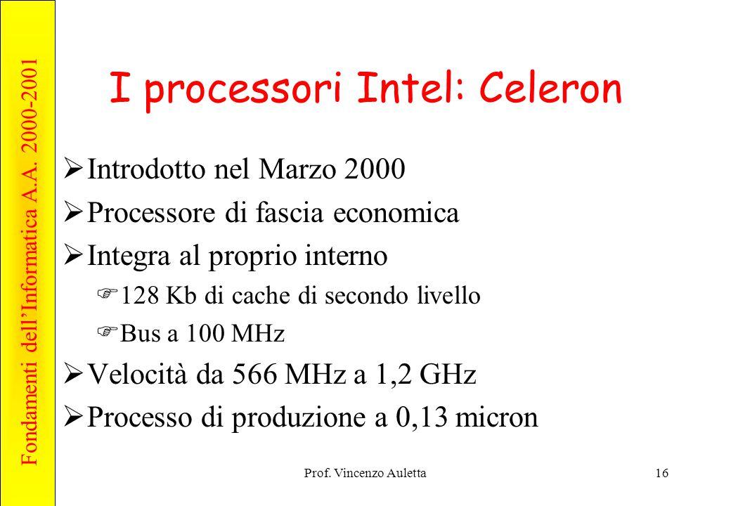 Fondamenti dell'Informatica A.A. 2000-2001 Prof. Vincenzo Auletta16 I processori Intel: Celeron  Introdotto nel Marzo 2000  Processore di fascia eco