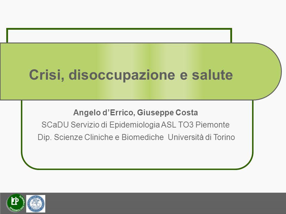 Crisi, disoccupazione e salute Angelo d'Errico, Giuseppe Costa SCaDU Servizio di Epidemiologia ASL TO3 Piemonte Dip.