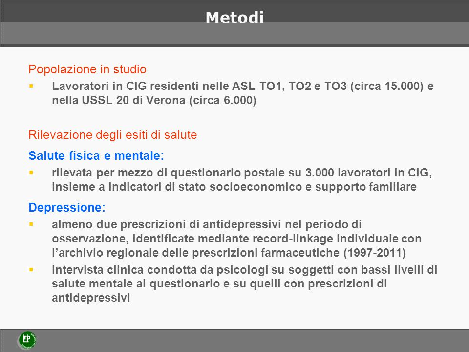 Metodi Popolazione in studio  Lavoratori in CIG residenti nelle ASL TO1, TO2 e TO3 (circa 15.000) e nella USSL 20 di Verona (circa 6.000) Rilevazione
