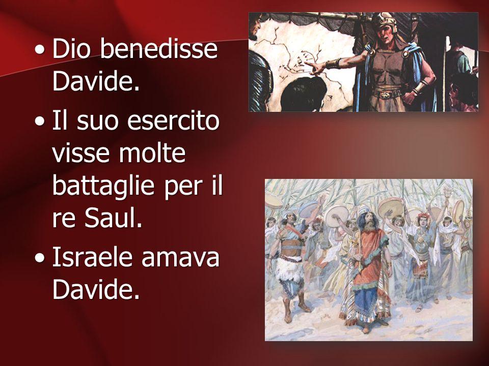Dio benedisse Davide.Dio benedisse Davide. Il suo esercito visse molte battaglie per il re Saul.Il suo esercito visse molte battaglie per il re Saul.