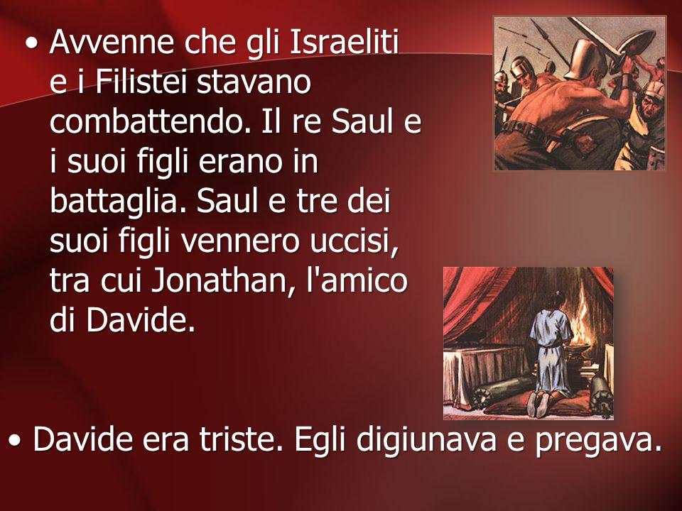 Avvenne che gli Israeliti e i Filistei stavano combattendo. Il re Saul e i suoi figli erano in battaglia. Saul e tre dei suoi figli vennero uccisi, tr