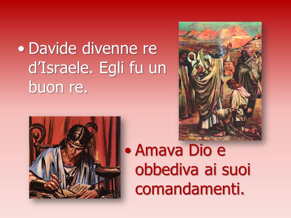 Davide divenne re d'Israele. Egli fu un buon re.Davide divenne re d'Israele. Egli fu un buon re. Amava Dio e obbediva ai suoi comandamenti.Amava Dio e