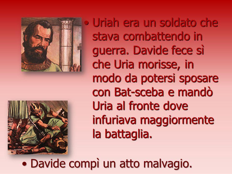 Uriah era un soldato che stava combattendo in guerra. Davide fece sì che Uria morisse, in modo da potersi sposare con Bat-sceba e mandò Uria al fronte