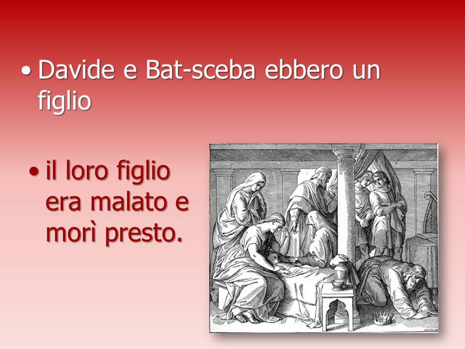 Davide e Bat-sceba ebbero un figlioDavide e Bat-sceba ebbero un figlio il loro figlio era malato e morì presto.il loro figlio era malato e morì presto