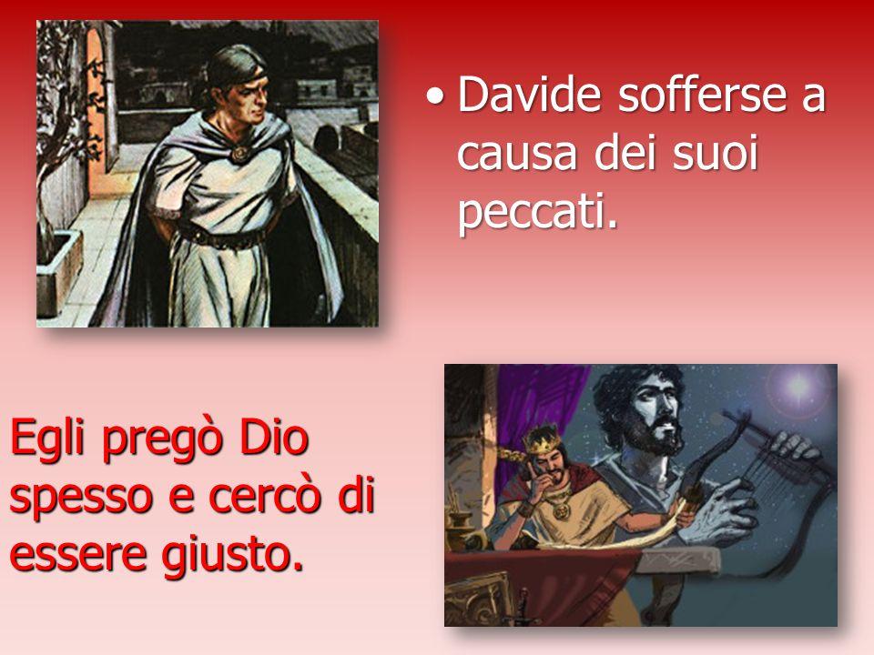 Davide sofferse a causa dei suoi peccati.Davide sofferse a causa dei suoi peccati. Egli pregò Dio spesso e cercò di essere giusto.
