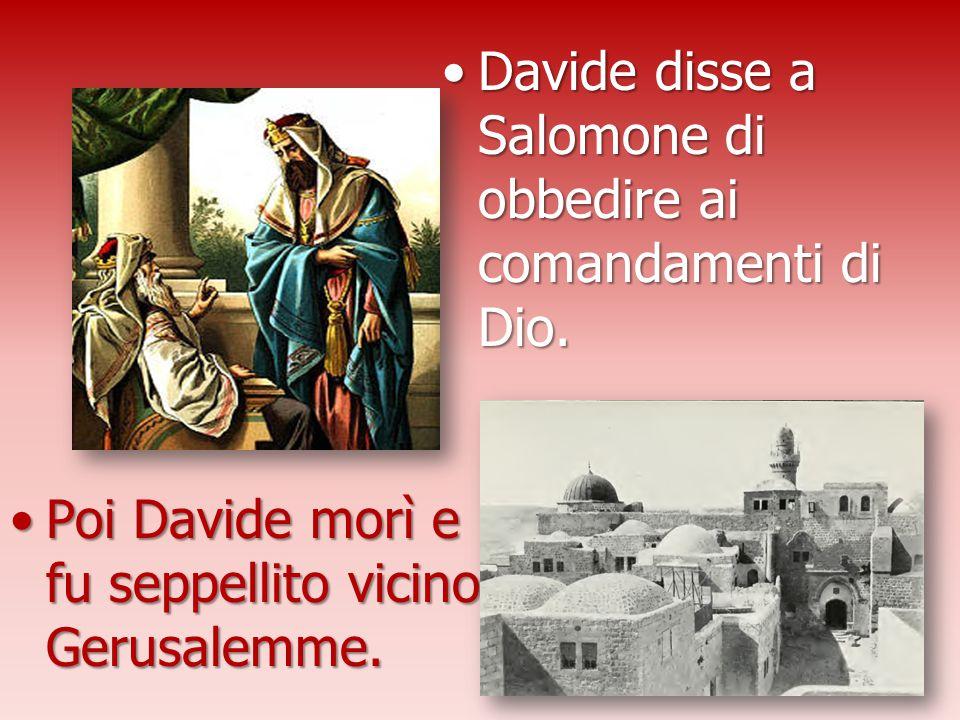 Davide disse a Salomone di obbedire ai comandamenti di Dio.Davide disse a Salomone di obbedire ai comandamenti di Dio. Poi Davide morì e fu seppellito