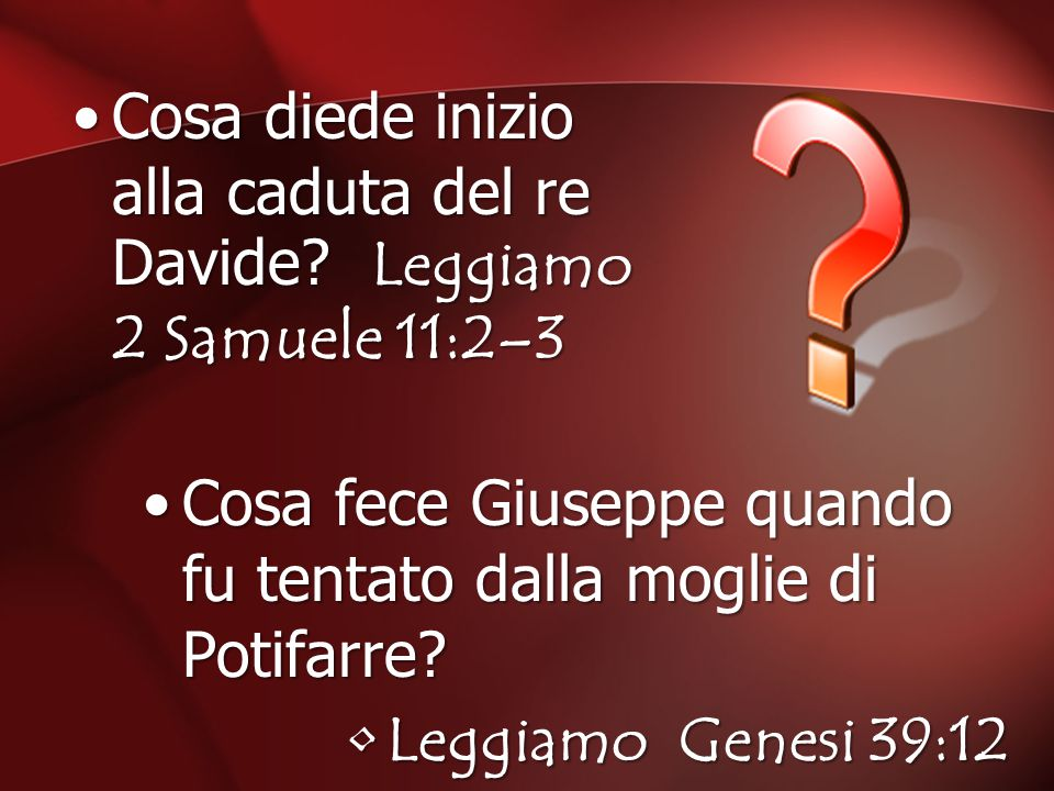 Cosa diede inizio alla caduta del re Davide? Leggiamo 2 Samuele 11:2–3 Cosa fece Giuseppe quando fu tentato dalla moglie di Potifarre? Leggiamo Genesi