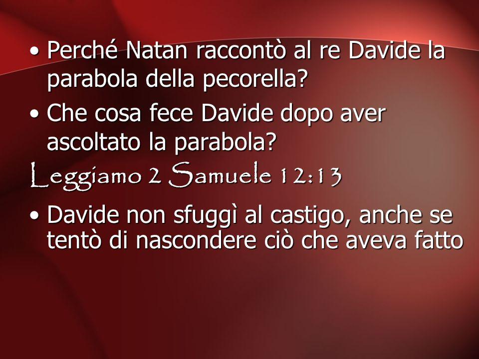 Perché Natan raccontò al re Davide la parabola della pecorella? Che cosa fece Davide dopo aver ascoltato la parabola? Leggiamo 2 Samuele 12:13 Davide