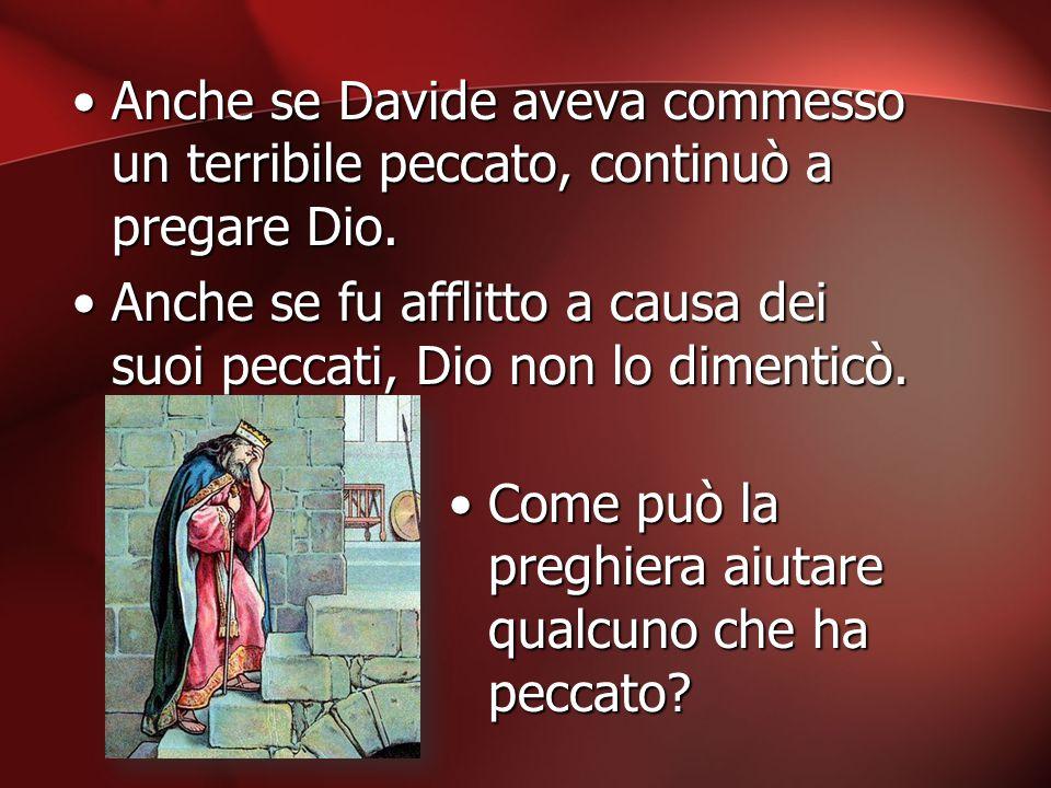 Anche se Davide aveva commesso un terribile peccato, continuò a pregare Dio.Anche se Davide aveva commesso un terribile peccato, continuò a pregare Di