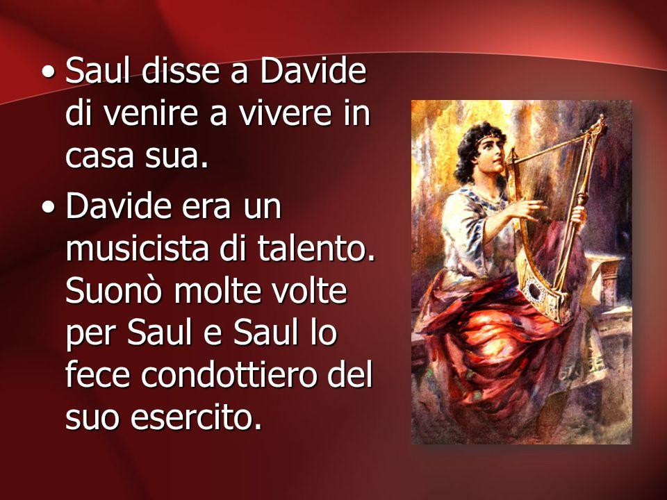 Saul disse a Davide di venire a vivere in casa sua.Saul disse a Davide di venire a vivere in casa sua. Davide era un musicista di talento. Suonò molte