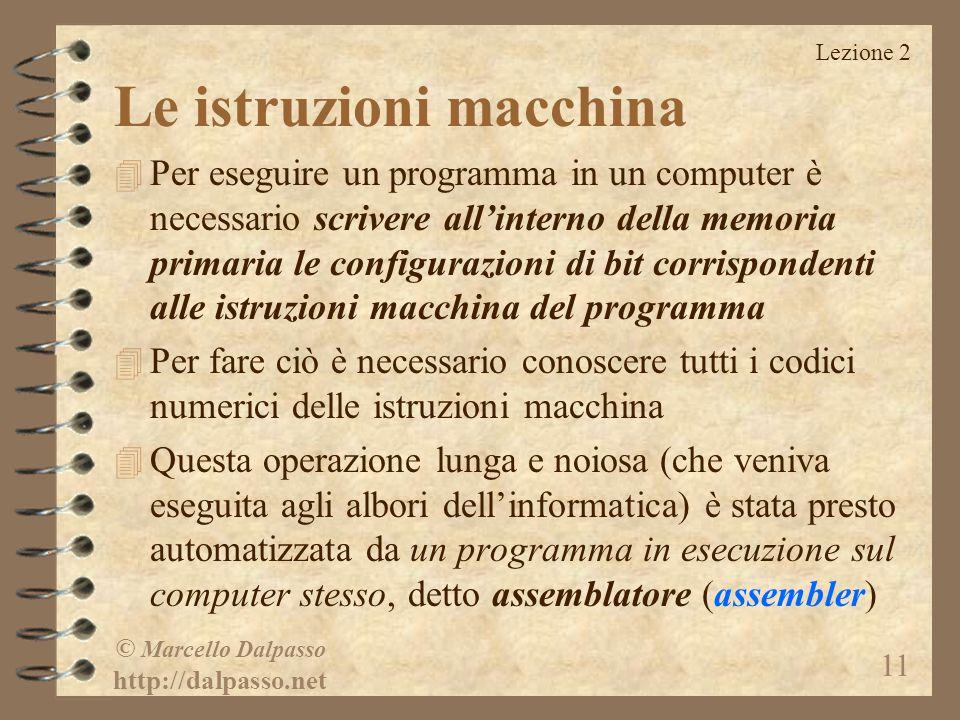 Lezione 2 © Marcello Dalpasso http://dalpasso.net 11 Le istruzioni macchina 4 Per eseguire un programma in un computer è necessario scrivere all'inter