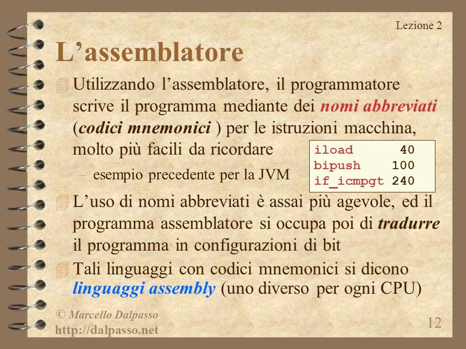 Lezione 2 © Marcello Dalpasso http://dalpasso.net 12 L'assemblatore 4 Utilizzando l'assemblatore, il programmatore scrive il programma mediante dei nomi abbreviati (codici mnemonici ) per le istruzioni macchina, molto più facili da ricordare –esempio precedente per la JVM 4 L'uso di nomi abbreviati è assai più agevole, ed il programma assemblatore si occupa poi di tradurre il programma in configurazioni di bit 4 Tali linguaggi con codici mnemonici si dicono linguaggi assembly (uno diverso per ogni CPU) iload 40 bipush 100 if_icmpgt 240