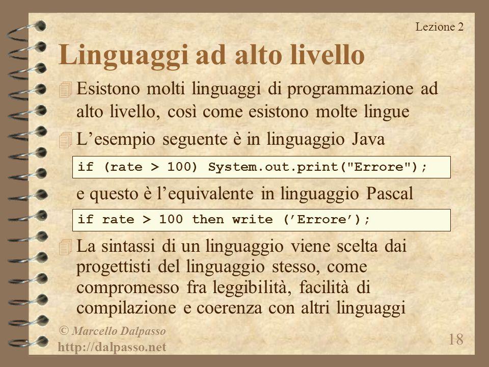 Lezione 2 © Marcello Dalpasso http://dalpasso.net 18 Linguaggi ad alto livello 4 Esistono molti linguaggi di programmazione ad alto livello, così come esistono molte lingue 4 L'esempio seguente è in linguaggio Java e questo è l'equivalente in linguaggio Pascal 4 La sintassi di un linguaggio viene scelta dai progettisti del linguaggio stesso, come compromesso fra leggibilità, facilità di compilazione e coerenza con altri linguaggi if (rate > 100) System.out.print( Errore ); if rate > 100 then write ('Errore');